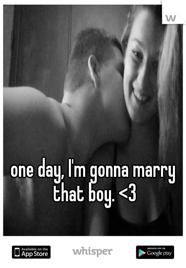 one day, I'm gonna marry that boy. <3