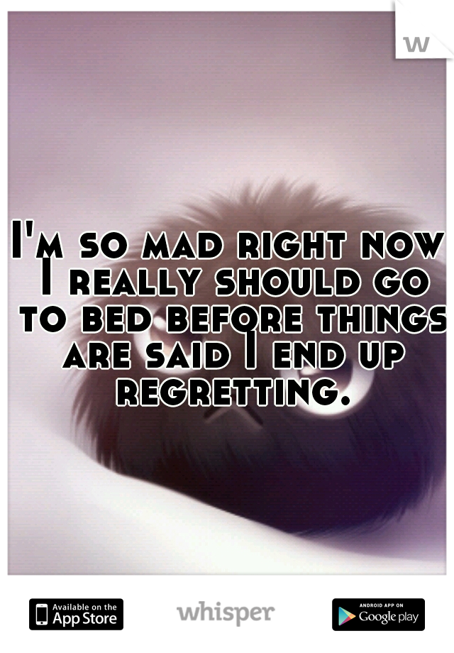 I'm so mad right now I really should go to bed before things are said I end up regretting.