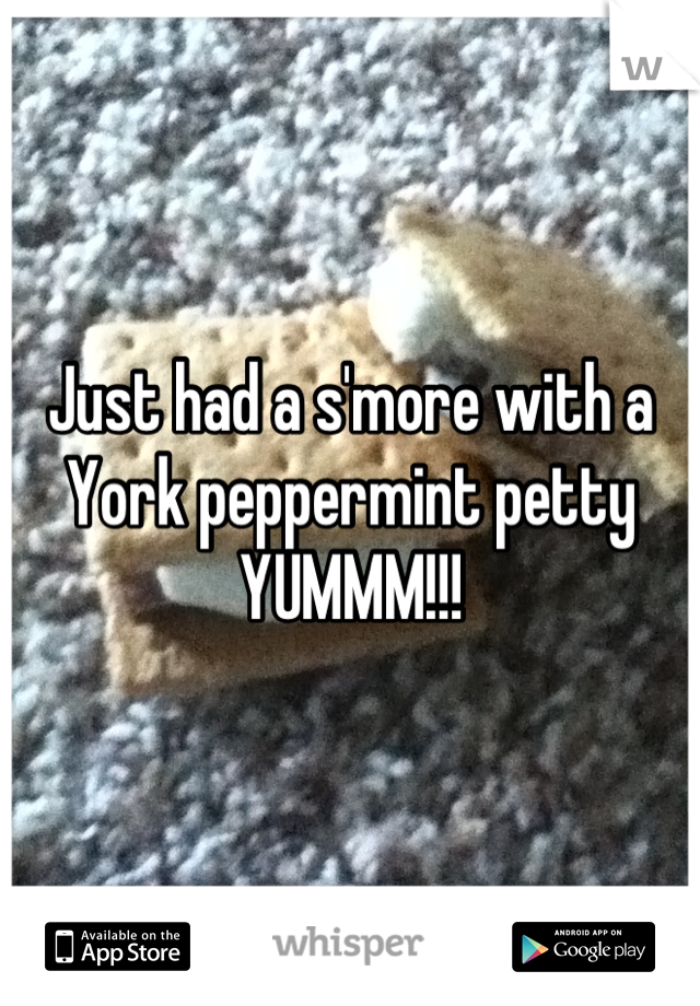 Just had a s'more with a York peppermint petty YUMMM!!!
