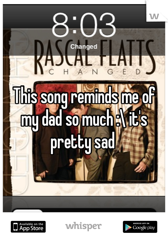 This song reminds me of my dad so much :\ it's pretty sad