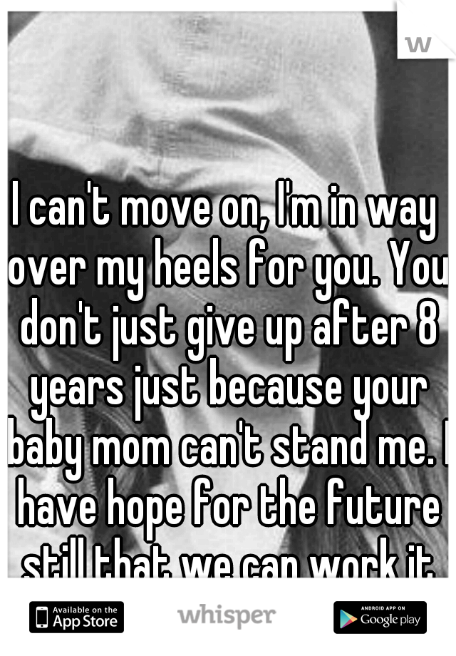 I can't move on, I'm in way over my heels for you. You don't just give up after 8 years just because your baby mom can't stand me. I have hope for the future still that we can work it out.