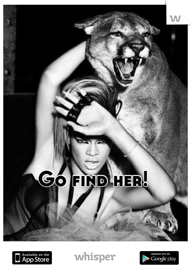 Go find her!