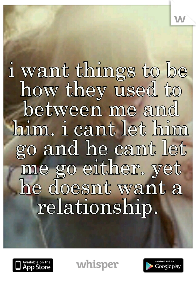 i want things to be how they used to between me and him. i cant let him go and he cant let me go either. yet he doesnt want a relationship.