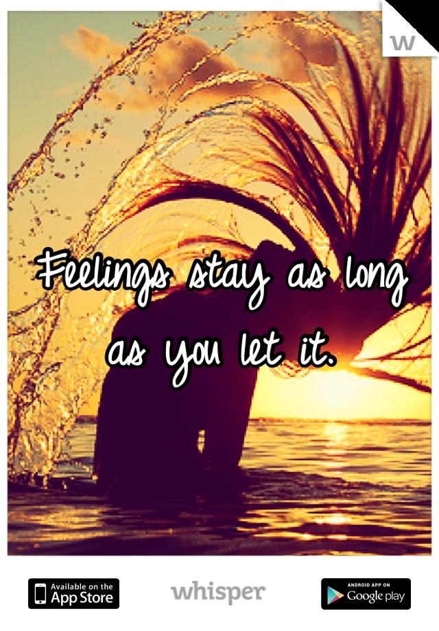 Feelings stay as long as you let it.