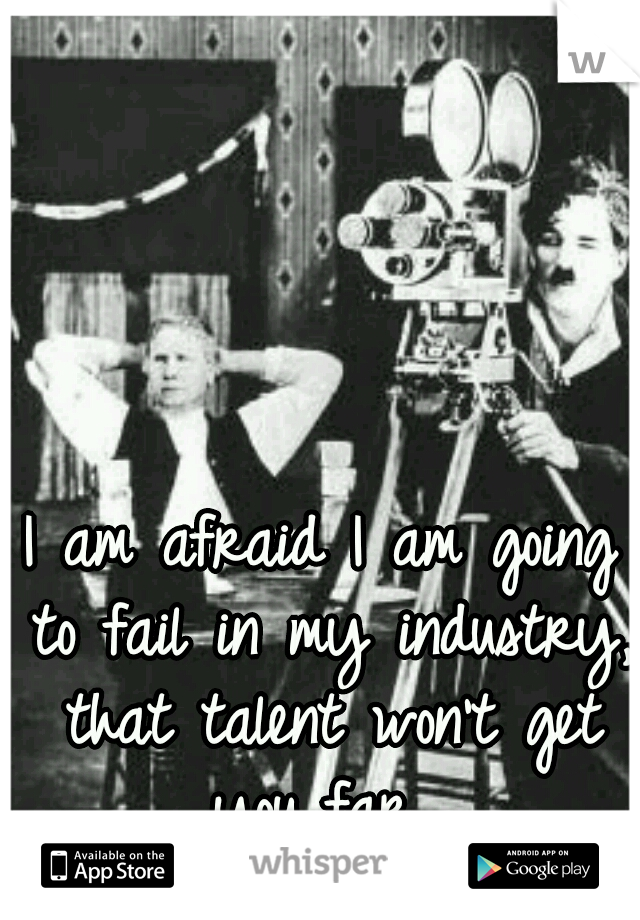 I am afraid I am going to fail in my industry, that talent won't get you far...