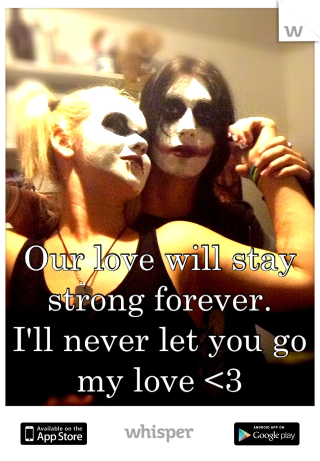 Our love will stay strong forever.  I'll never let you go my love <3
