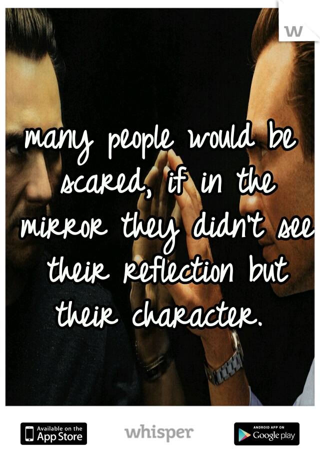 many people would be scared, if in the mirror they didn't see their reflection but their character.