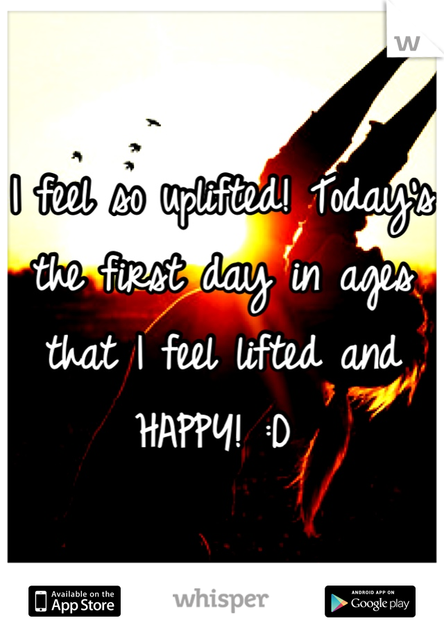 I feel so uplifted! Today's the first day in ages that I feel lifted and HAPPY! :D