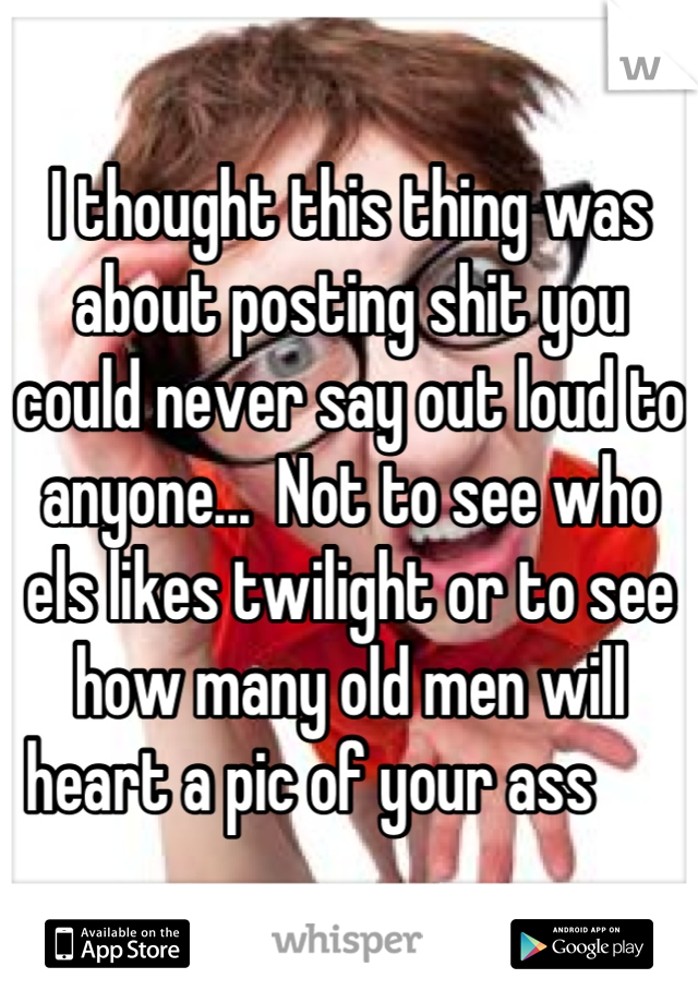 I thought this thing was about posting shit you could never say out loud to anyone...  Not to see who els likes twilight or to see how many old men will heart a pic of your ass