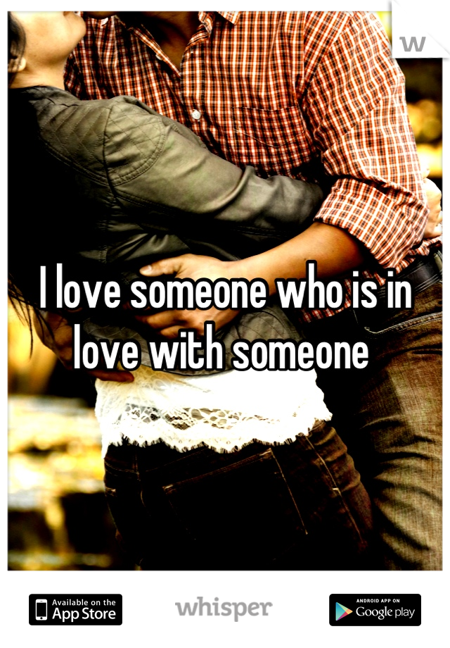 I love someone who is in love with someone