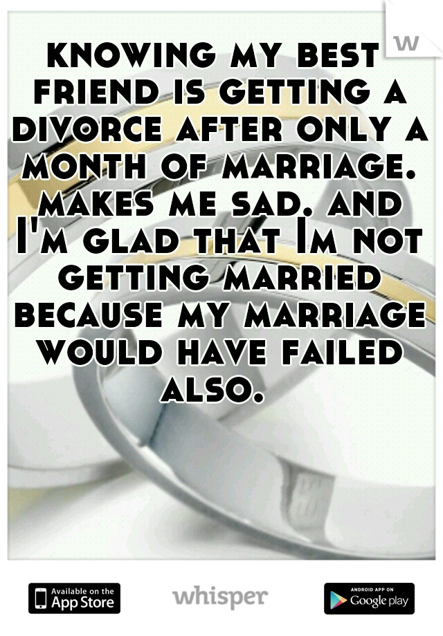 knowing my best friend is getting a divorce after only a month of marriage. makes me sad. and I'm glad that Im not getting married because my marriage would have failed also.