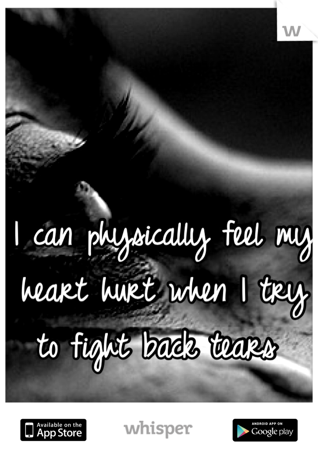 I can physically feel my heart hurt when I try to fight back tears