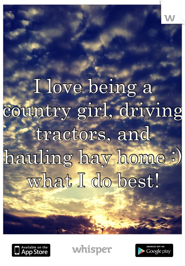 I love being a country girl, driving tractors, and hauling hay home :) what I do best!