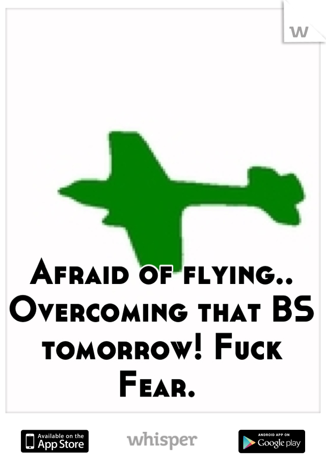 Afraid of flying.. Overcoming that BS tomorrow! Fuck Fear.
