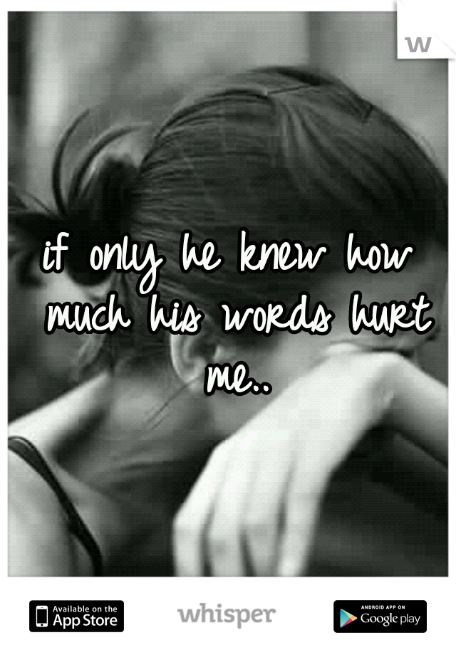 if only he knew how much his words hurt me..