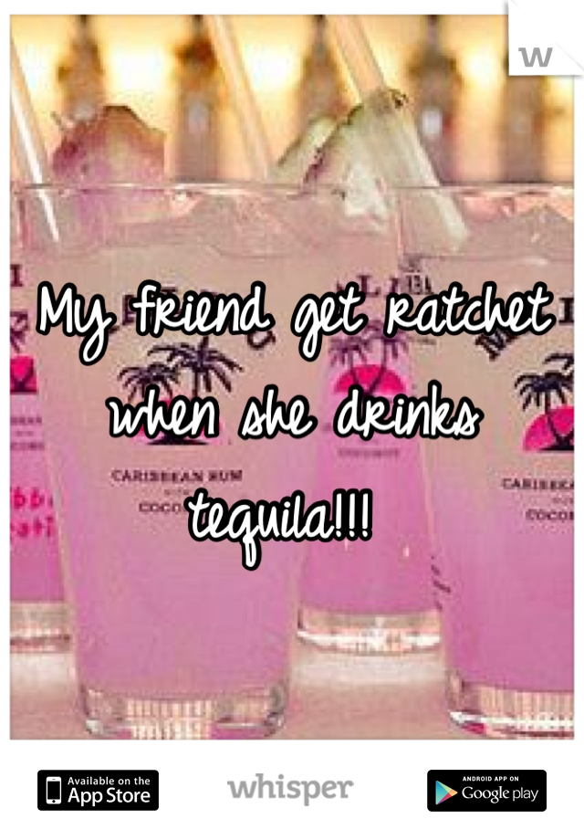 My friend get ratchet when she drinks tequila!!!