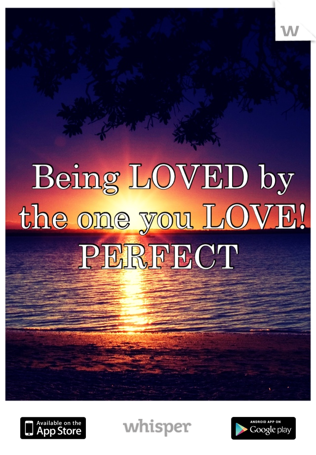 Being LOVED by the one you LOVE! PERFECT