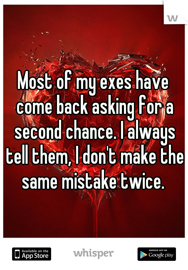 Most of my exes have come back asking for a second chance. I always tell them, I don't make the same mistake twice.