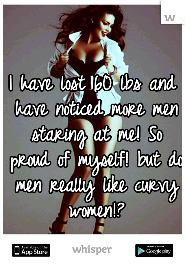 I have lost 60 lbs and have noticed more men staring at me! So proud of myself! but do men really like curvy women!?