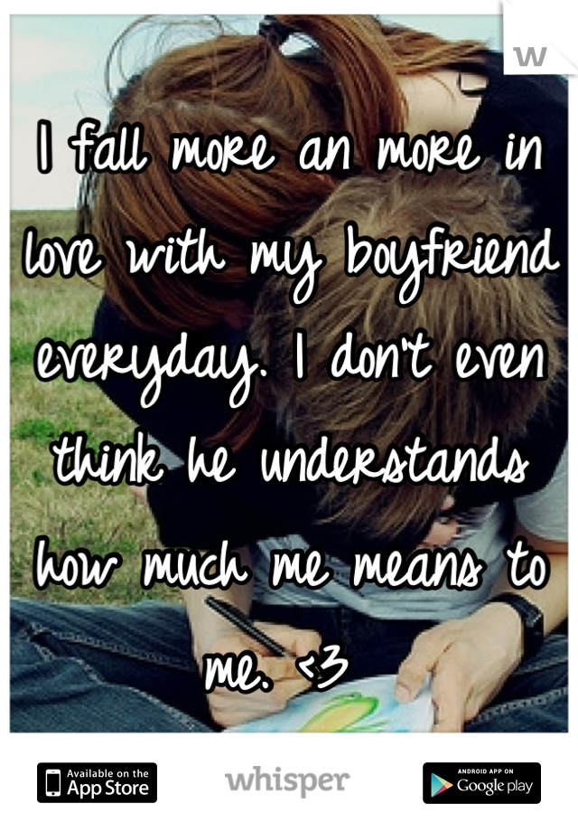 I fall more an more in love with my boyfriend everyday. I don't even think he understands how much me means to me. <3