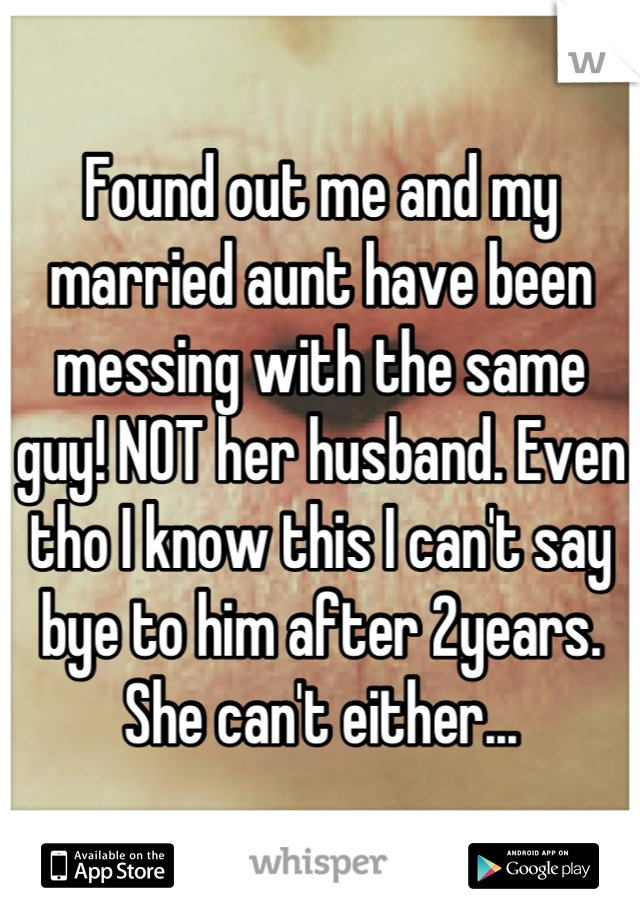 Found out me and my married aunt have been messing with the same guy! NOT her husband. Even tho I know this I can't say bye to him after 2years. She can't either...