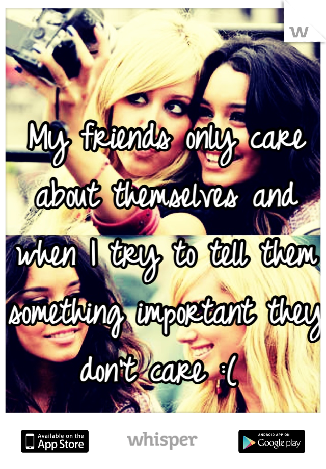 My friends only care about themselves and when I try to tell them something important they don't care :(