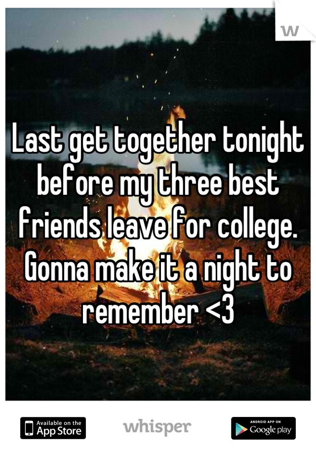 Last get together tonight before my three best friends leave for college. Gonna make it a night to remember <3