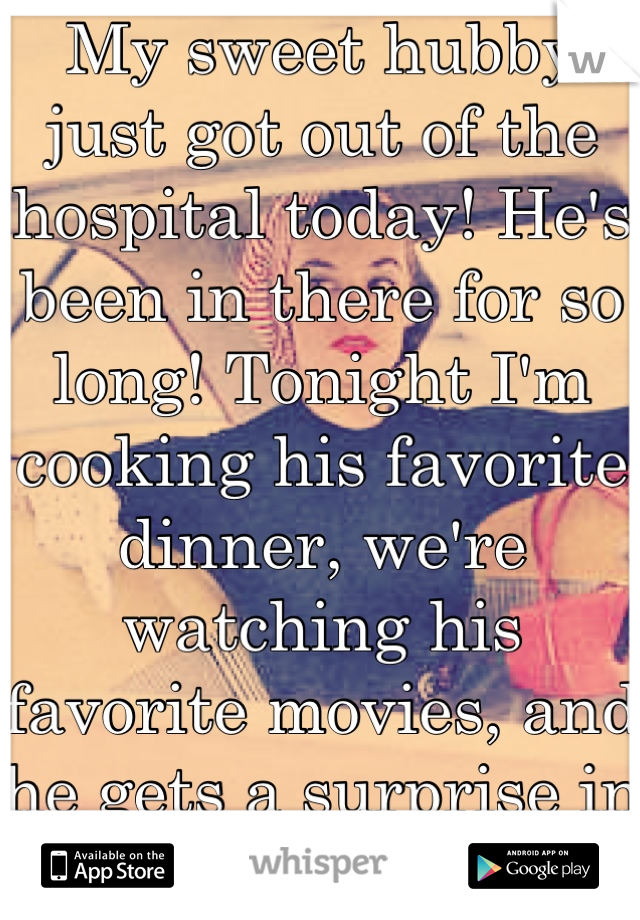 My sweet hubby just got out of the hospital today! He's been in there for so long! Tonight I'm cooking his favorite dinner, we're watching his favorite movies, and he gets a surprise in bed tonight.<3