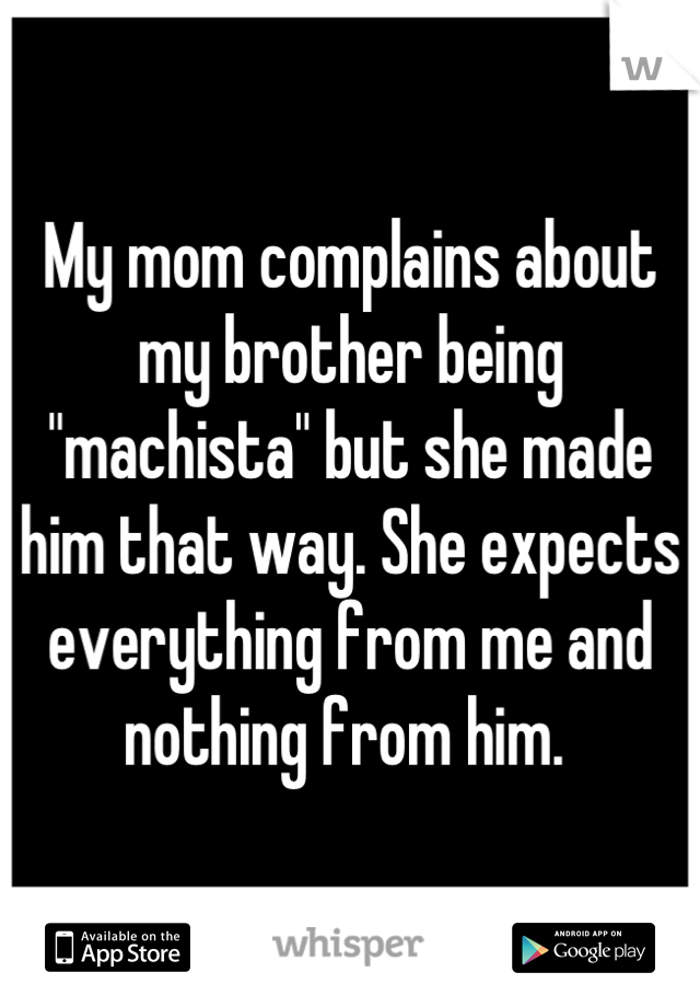 """My mom complains about my brother being """"machista"""" but she made him that way. She expects everything from me and  nothing from him."""