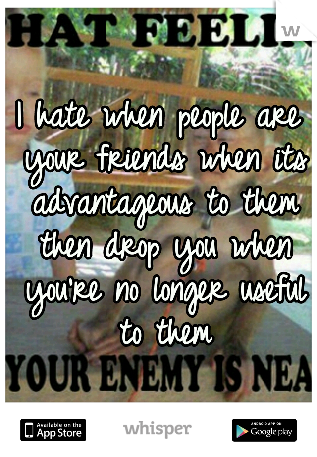 I hate when people are your friends when its advantageous to them then drop you when you're no longer useful to them