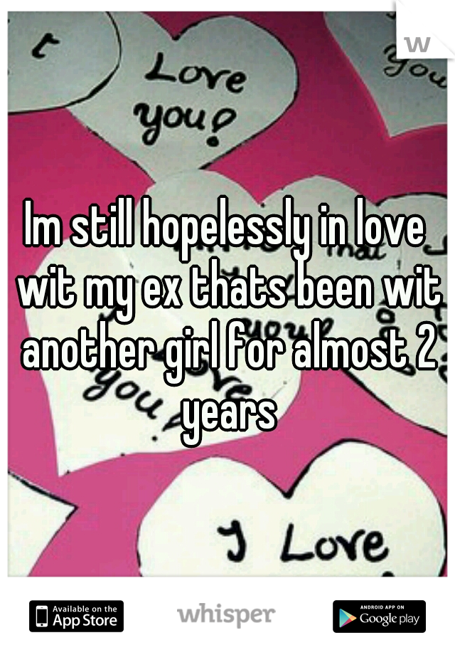 Im still hopelessly in love wit my ex thats been wit another girl for almost 2 years