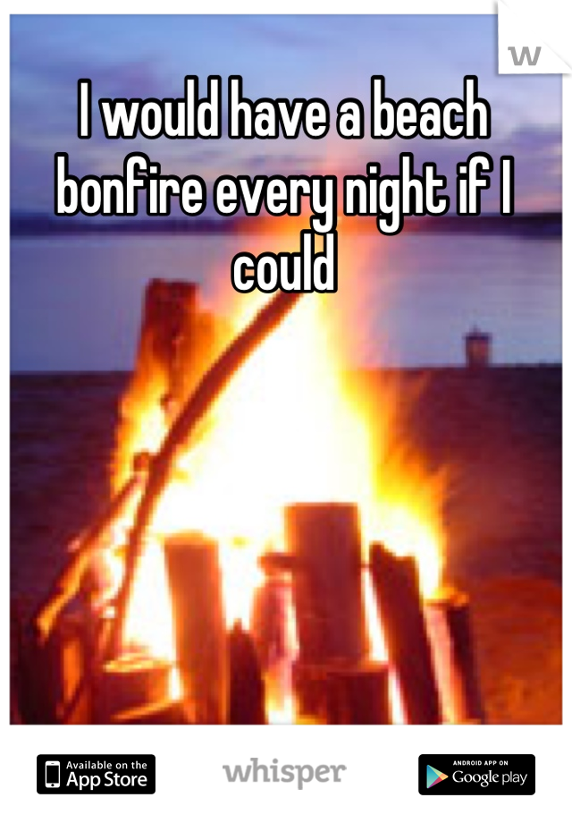 I would have a beach bonfire every night if I could