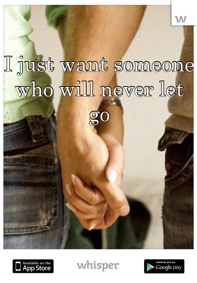 I just want someone who will never let go