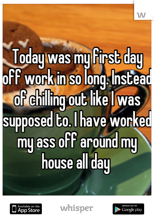 Today was my first day off work in so long. Instead of chilling out like I was supposed to. I have worked my ass off around my house all day