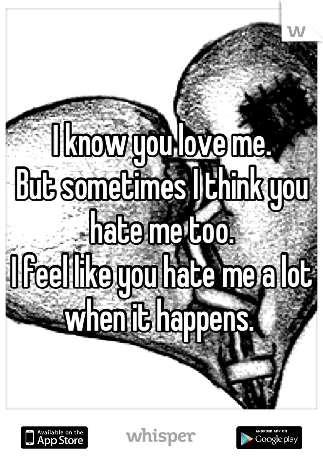 I know you love me.  But sometimes I think you hate me too.  I feel like you hate me a lot when it happens.