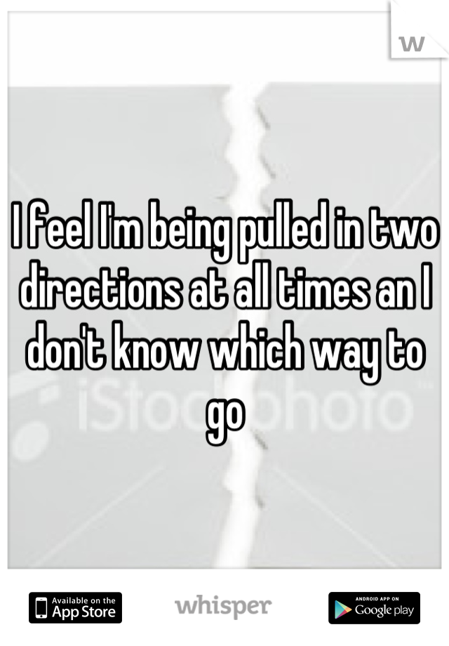 I feel I'm being pulled in two directions at all times an I don't know which way to go