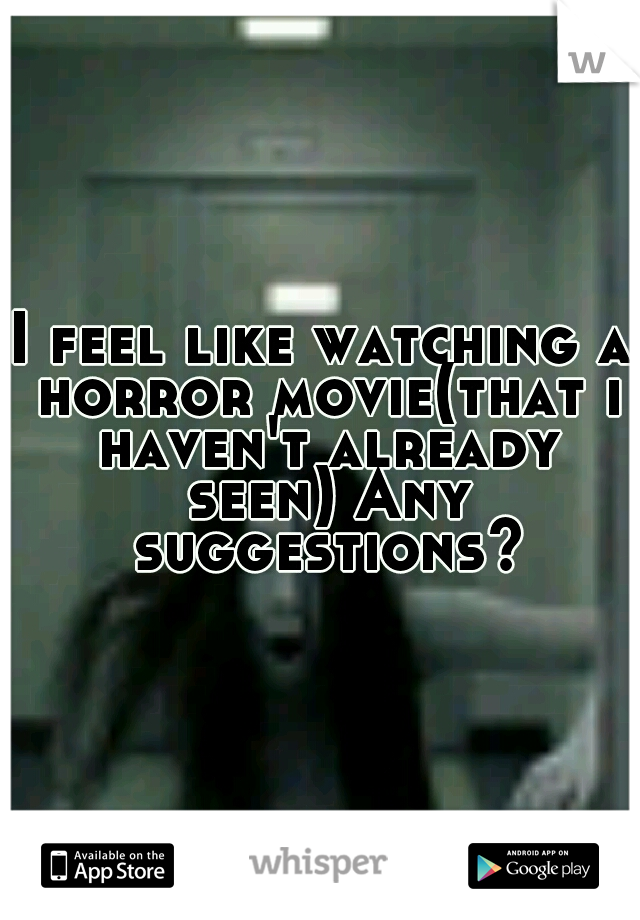 I feel like watching a horror movie(that i haven't already seen) Any suggestions?