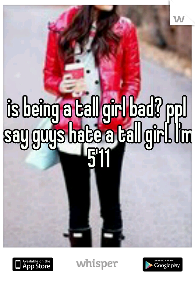 is being a tall girl bad? ppl say guys hate a tall girl. I'm 5'11