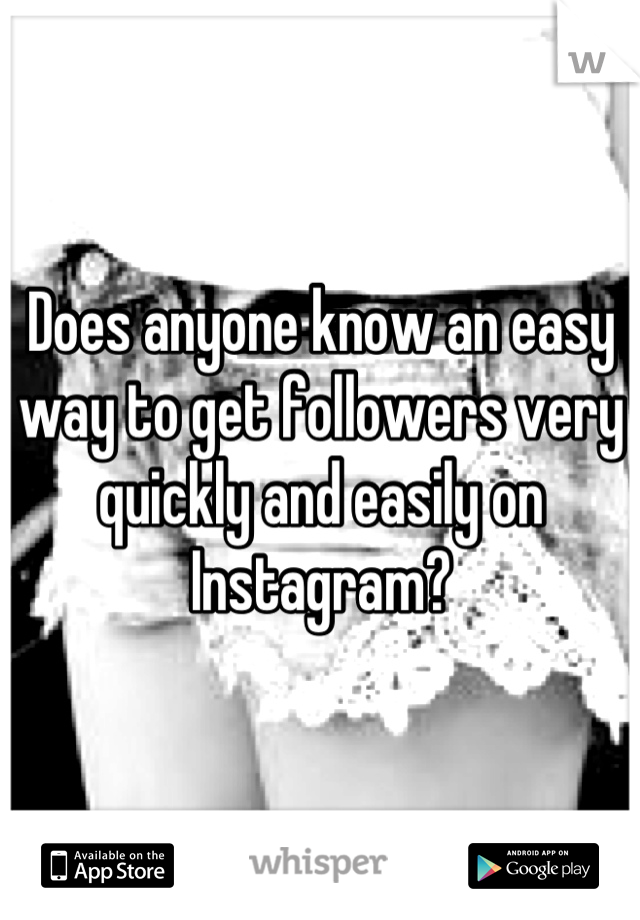 Does anyone know an easy way to get followers very quickly and easily on Instagram?