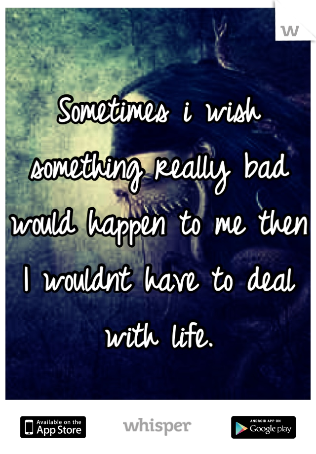 Sometimes i wish something really bad would happen to me then I wouldnt have to deal with life.