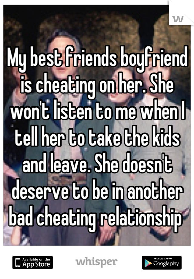 My best friends boyfriend is cheating on her. She won't listen to me when I tell her to take the kids and leave. She doesn't deserve to be in another bad cheating relationship