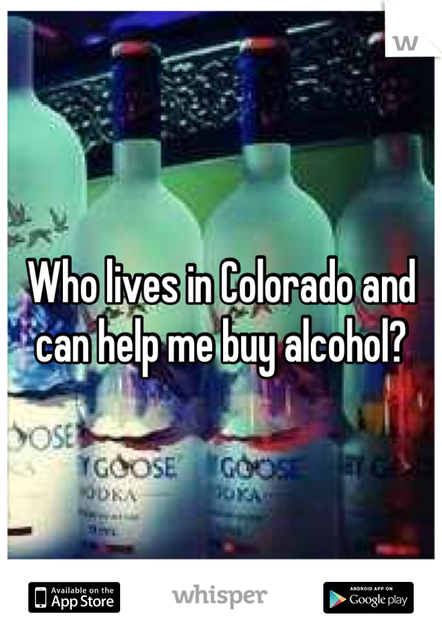 Who lives in Colorado and can help me buy alcohol?