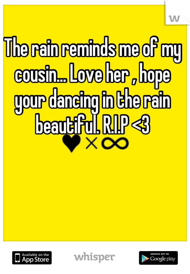 The rain reminds me of my cousin... Love her , hope your dancing in the rain beautiful. R.I.P <3