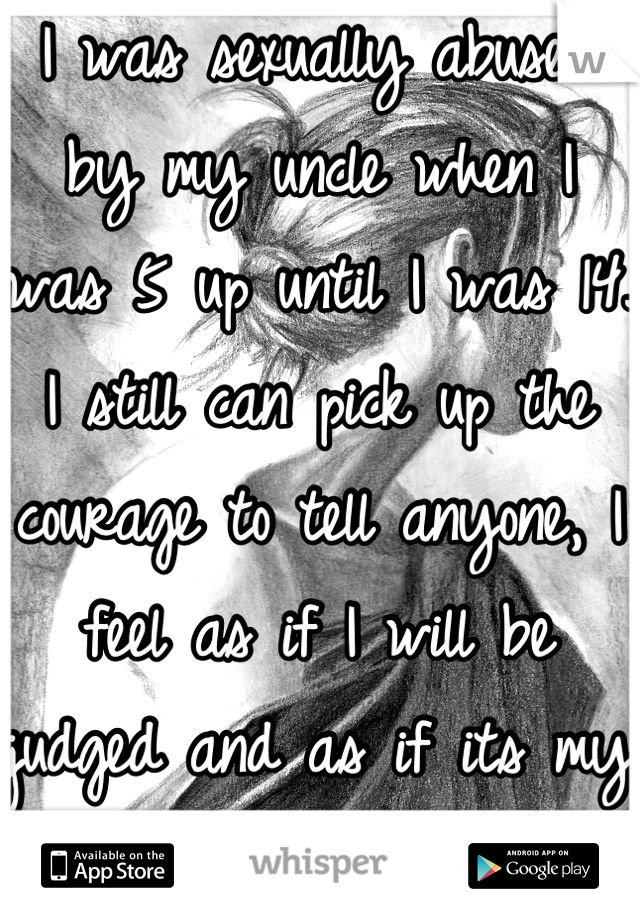 I was sexually abused by my uncle when I was 5 up until I was 14. I still can pick up the courage to tell anyone, I feel as if I will be judged and as if its my fault