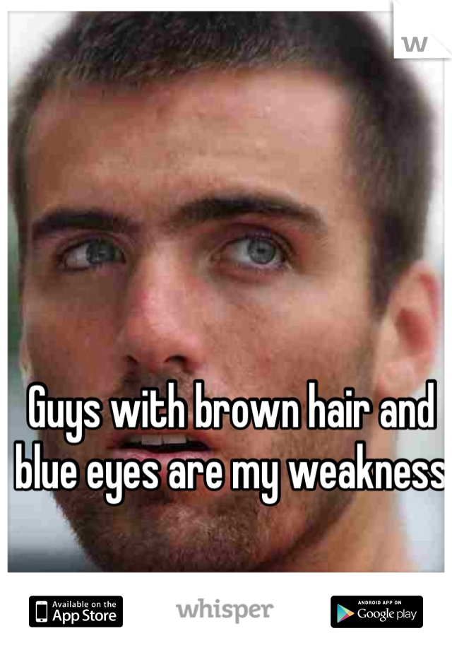 Guys with brown hair and blue eyes are my weakness