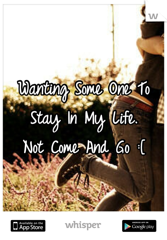Wanting Some One To Stay In My Life.  Not Come And Go :[