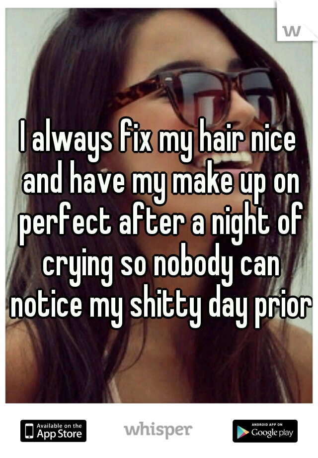 I always fix my hair nice and have my make up on perfect after a night of crying so nobody can notice my shitty day prior