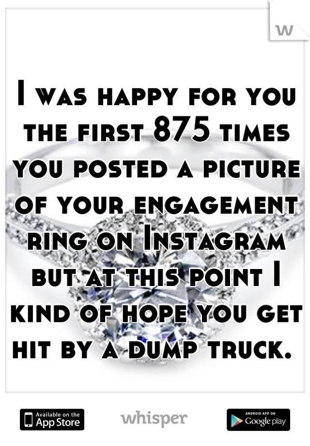 I was happy for you the first 875 times you posted a picture of your engagement ring on Instagram but at this point I kind of hope you get hit by a dump truck.