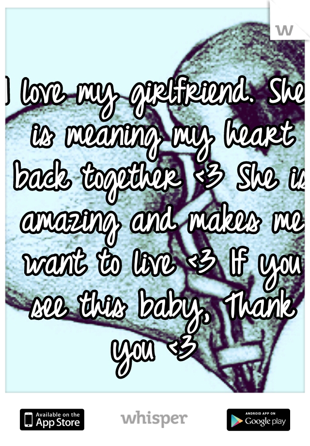 I love my girlfriend. She is meaning my heart back together <3 She is amazing and makes me want to live <3 If you see this baby, Thank you <3