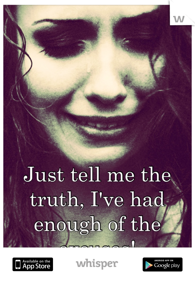 Just tell me the truth, I've had enough of the excuses!